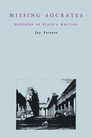Missing Socrates - Problems of Plato's Writing ebook by Jay Farness