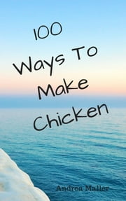 100 Ways To Make Chicken ebook by Andrea Maller