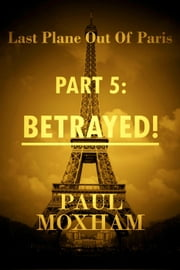 Betrayed! (Last Plane out of Paris, Part 5) - Last Plane out of Paris, #5 ebook by Paul Moxham