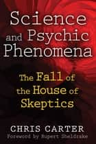 Science and Psychic Phenomena - The Fall of the House of Skeptics ebook by Chris Carter, Rupert Sheldrake