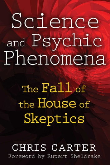 Science and Psychic Phenomena - The Fall of the House of Skeptics ebook by Chris Carter