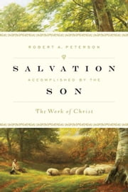 Salvation Accomplished by the Son - The Work of Christ ebook by Robert A. Peterson