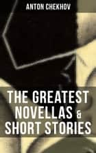 The Greatest Novellas & Short Stories of Anton Chekhov ebook by Anton Chekhov, Julius West, Julian Hawthorne,...