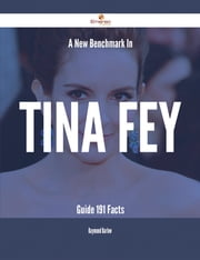 A New Benchmark In Tina Fey Guide - 191 Facts ebook by Raymond Barlow