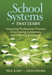 School Systems That Learn - Improving Professional Practice, Overcoming Limitations, and Diffusing Innovation ebook by Paul B. Ash,John P. D'Auria