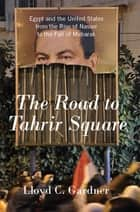 The Road to Tahrir Square - Egypt and the United States from the Rise of Nasser to the Fall of Mubarak ebook by Lloyd C. Gardner