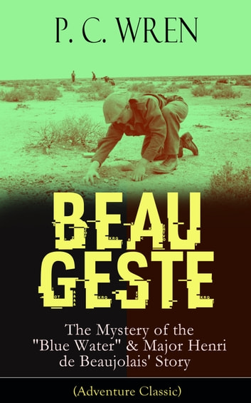 "BEAU GESTE: The Mystery of the ""Blue Water"" & Major Henri de Beaujolais' Story (Adventure Classic) - From the Author of The Wages of Virtue, Stories of the Foreign Legion, Cupid in Africa, Stepsons of France, Snake and Sword, Port o' Missing Men, The Young Stagers and other adventure tales ebook by P. C. Wren"