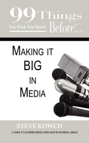 99 Things You Wish You Knew Before Making It Big in Media ebook by Kowch, Steve