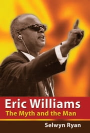 Eric Williams: The Myth and the Man ebook by Selwyn Ryan