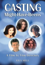 Casting Might-Have-Beens - A Film by Film Directory of Actors Considered for Roles Given to Others ebook by Eila Mell