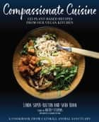 Compassionate Cuisine - 125 Plant-Based Recipes from Our Vegan Kitchen ebook by Linda Soper-Kolton, Sara Boan, Alexandra Shytsman,...