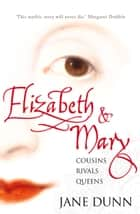 Elizabeth and Mary: Cousins, Rivals, Queens ebook by Jane Dunn