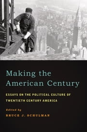 Making the American Century: Essays on the Political Culture of Twentieth Century America ebook by Bruce J. Schulman