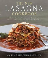 The New Lasagna Cookbook - A Crowd-Pleasing Collection of Recipes from Around the World for the Perfect One-Dish Meal ebook by Maria Bruscino Sanchez