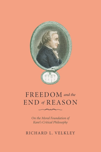 Freedom and the End of Reason - On the Moral Foundation of Kant's Critical Philosophy ebook by Richard L. Velkley