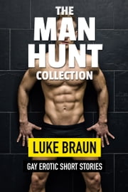 The Man Hunt Collection: Gay Erotic Short Stories ebook by Luke Braun