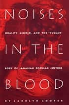 "Noises in the Blood - Orality, Gender, and the""Vulgar"" Body of Jamaican Popular Culture ebook by Carolyn Cooper"