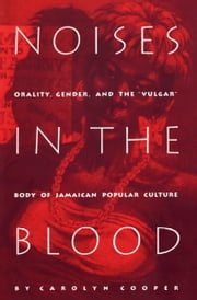 "Noises in the Blood - Orality, Gender, and the ""Vulgar"" Body of Jamaican Popular Culture ebook by Carolyn Cooper"