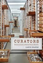 Curators - Behind the Scenes of Natural History Museums ebook by Lance Grande