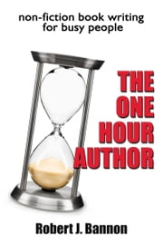 THE ONE HOUR AUTHOR non-fiction book writing for busy people ebook by Robert J Bannon