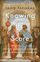 Knowing the Score - What Sports Can Teach Us About Philosophy (And What Philosophy Can Teach Us About Sports) ebook by David Papineau