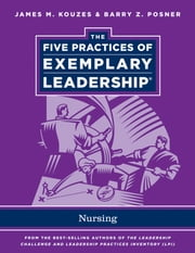 The Five Practices of Exemplary Leadership - Nursing ebook by James M. Kouzes,Barry Z. Posner