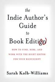 The Indie Author's Guide to Book Editing - How to Find, Hire, and Work with the Right Editor for Your Manuscript ebook by Sarah Kolb-Williams