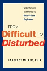 From Difficult to Disturbed: Understanding and Managing Dysfunctional Employees ebook by Miller, Laurence