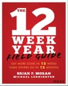 The 12 Week Year Field Guide - Get More Done In 12 Weeks Than Others Do In 12 Months ebook by Brian P. Moran, Michael Lennington