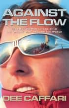 Against the Flow - The First Woman to Sail Solo the 'Wrong Way' Around the World ebook by Dee Caffari, James Cracknell