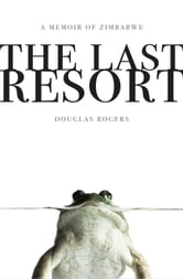 The Last Resort - A Memoir of Zimbabwe ebook by Douglas Rogers