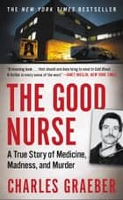The Good Nurse - A True Story of Medicine, Madness, and Murder ebook by Charles Graeber