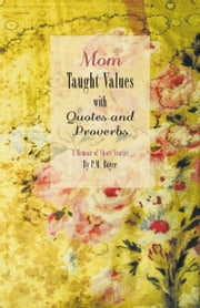 Mom Taught Values with Quotes and Proverbs - A Memoir of Short Stories By P.M. Boyce ebook by Boyce, P.M.