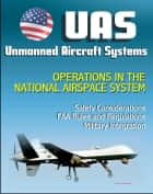 Unmanned Aircraft Systems (UAS) Operations in the National Airspace System: Safety Considerations, FAA Rules and Regulations, Plans for Expanded Use, Military Integration (UAVs, Drones, RPA) ebook by Progressive Management