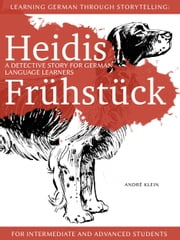 Learning German Through Storytelling: Heidis Frühstück – A Detective Story For German Language Learners (For Intermediate And Advanced Students) ebook by Andre Klein