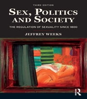 Sex, Politics and Society - The Regulations of Sexuality Since 1800 ebook by Jeffrey Weeks