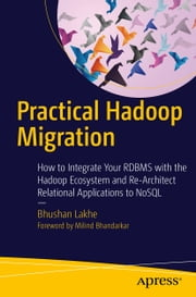 Practical Hadoop Migration - How to Integrate Your RDBMS with the Hadoop Ecosystem and Re-Architect Relational Applications to NoSQL ebook by Bhushan Lakhe