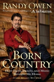 Born Country - How Faith, Family, and Music Brought Me Home ebook by Randy Owen,Allen Rucker