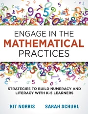 Engage in the Mathematical Practices - Strategies to Build Numeracy and Literacy With K-5 Learners ebook by Kit Norris, Sarah Schuhl