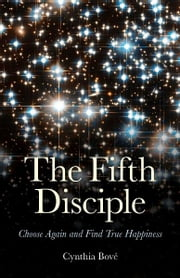 The Fifth Disciple - Choose Again and Find True Happiness ebook by Cynthia Bove