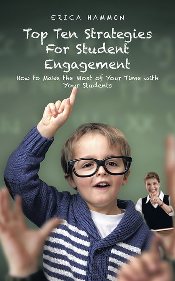 Top Ten Strategies For Student Engagement - How to Make the Most of Your Time with Your Students ebook by ERICA HAMMON