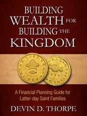 Building Wealth for Building the Kingdom: A Financial Planning Guide for Latter-day Saint Families ebook by Devin Thorpe