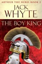 The Boy King - Legends of Camelot 2 (Arthur the Hero – Book II) ebook by Jack Whyte