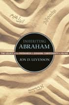 Inheriting Abraham - The Legacy of the Patriarch in Judaism, Christianity, and Islam ebook by Jon D. Levenson