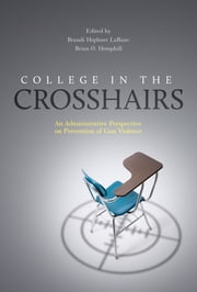 College in the Crosshairs - An Administrative Perspective on Prevention of Gun Violence ebook by Brandi Hephner Labanc,Brian O. Hemphill,Kevin Kruger,Cindi Love