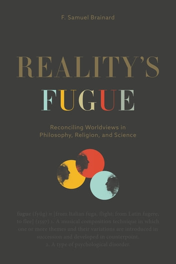 Reality's Fugue - Reconciling Worldviews in Philosophy, Religion, and Science eBook by F. Samuel Brainard