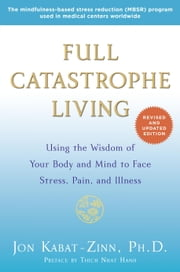 Full Catastrophe Living (Revised Edition) - Using the Wisdom of Your Body and Mind to Face Stress, Pain, and Illness eBook by Jon Kabat-Zinn, Thich Nhat Hanh