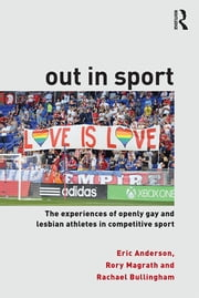 Out in Sport - The experiences of openly gay and lesbian athletes in competitive sport ebook by Eric Anderson,Rory Magrath,Rachael Bullingham