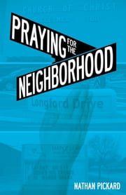 Praying for the Neighborhood ebook by Nathan Pickard