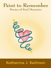 Paint to Remember - Stories of Soul Memories ebook by Katherine J. Keilman